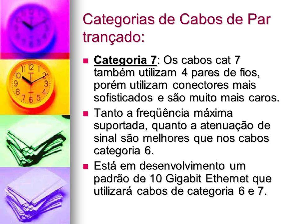 Categorias de Cabos de Par trançado: Categoria 7: Os cabos cat 7 também utilizam 4 pares de fios, porém utilizam conectores mais sofisticados e são mu