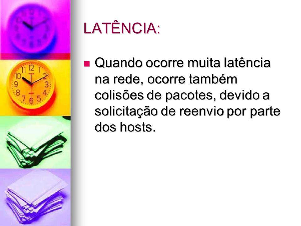 LATÊNCIA: Quando ocorre muita latência na rede, ocorre também colisões de pacotes, devido a solicitação de reenvio por parte dos hosts. Quando ocorre