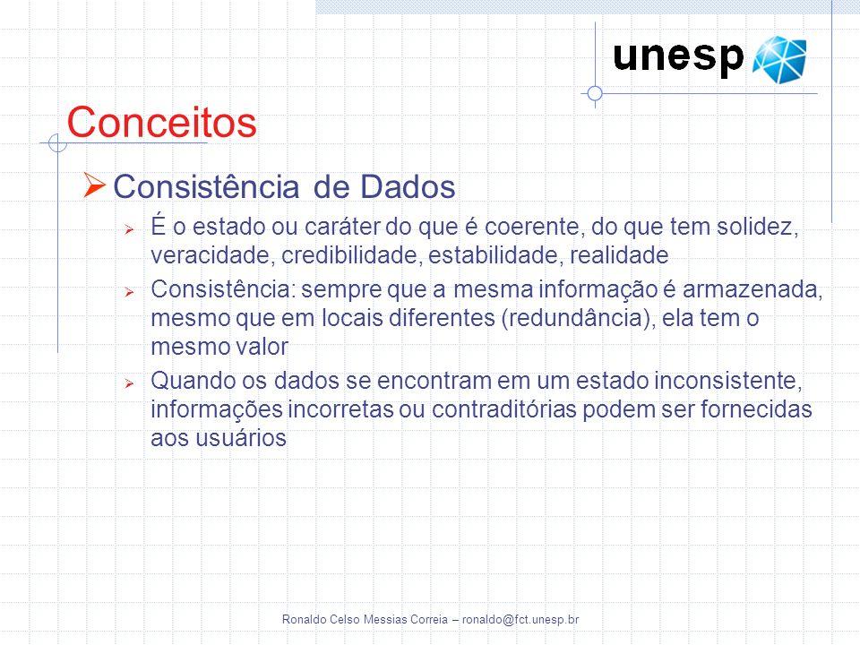 Ronaldo Celso Messias Correia – ronaldo@fct.unesp.br Conceitos Consistência de Dados É o estado ou caráter do que é coerente, do que tem solidez, vera