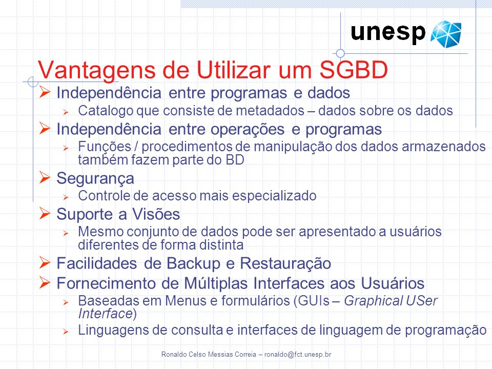 Ronaldo Celso Messias Correia – ronaldo@fct.unesp.br Vantagens de Utilizar um SGBD Independência entre programas e dados Catalogo que consiste de meta