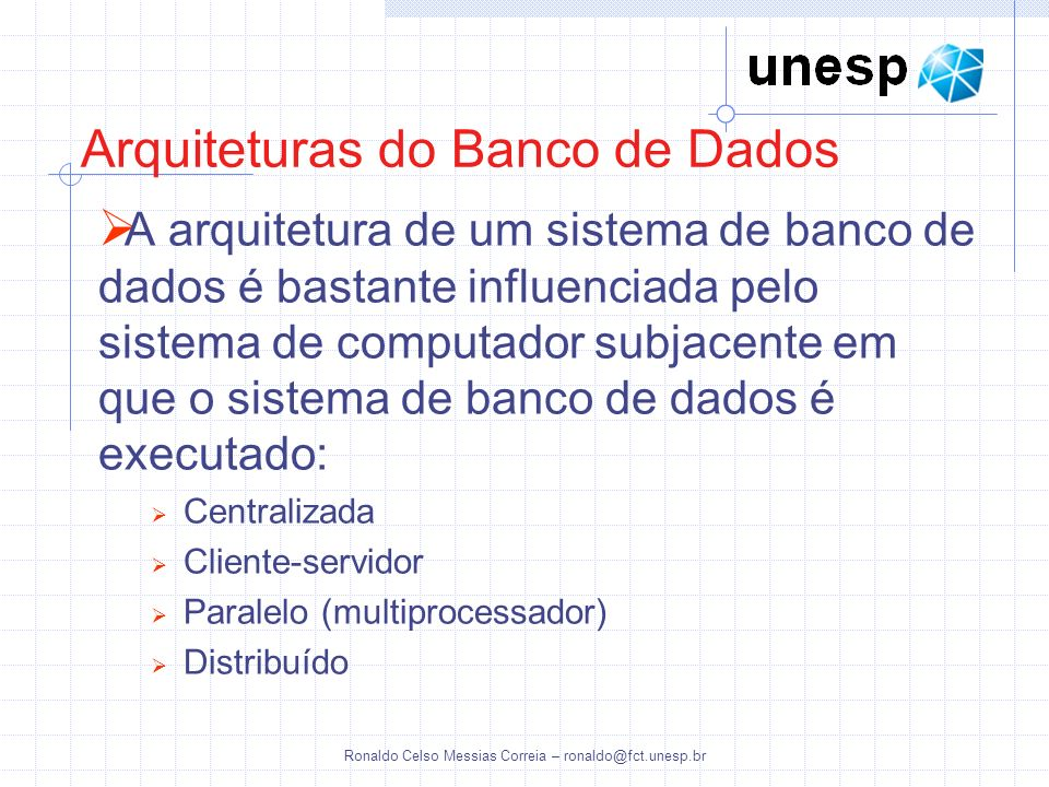 Ronaldo Celso Messias Correia – ronaldo@fct.unesp.br A arquitetura de um sistema de banco de dados é bastante influenciada pelo sistema de computador