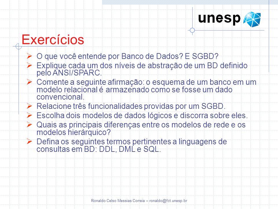 Ronaldo Celso Messias Correia – ronaldo@fct.unesp.br Exercícios O que você entende por Banco de Dados? E SGBD? Explique cada um dos níveis de abstraçã