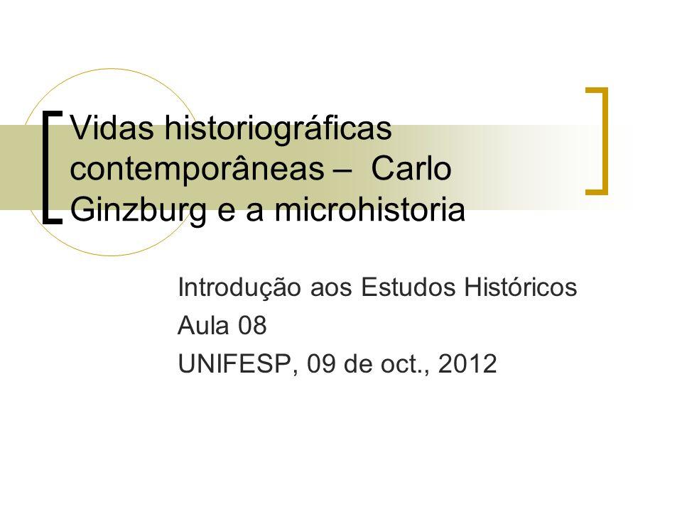 Vidas historiográficas contemporâneas – Carlo Ginzburg e a microhistoria Introdução aos Estudos Históricos Aula 08 UNIFESP, 09 de oct., 2012