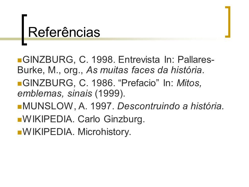 Referências GINZBURG, C. 1998. Entrevista In: Pallares- Burke, M., org., As muitas faces da história. GINZBURG, C. 1986. Prefacio In: Mitos, emblemas,