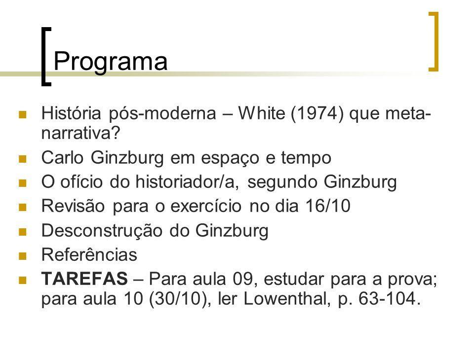 Programa História pós-moderna – White (1974) que meta- narrativa? Carlo Ginzburg em espaço e tempo O ofício do historiador/a, segundo Ginzburg Revisão
