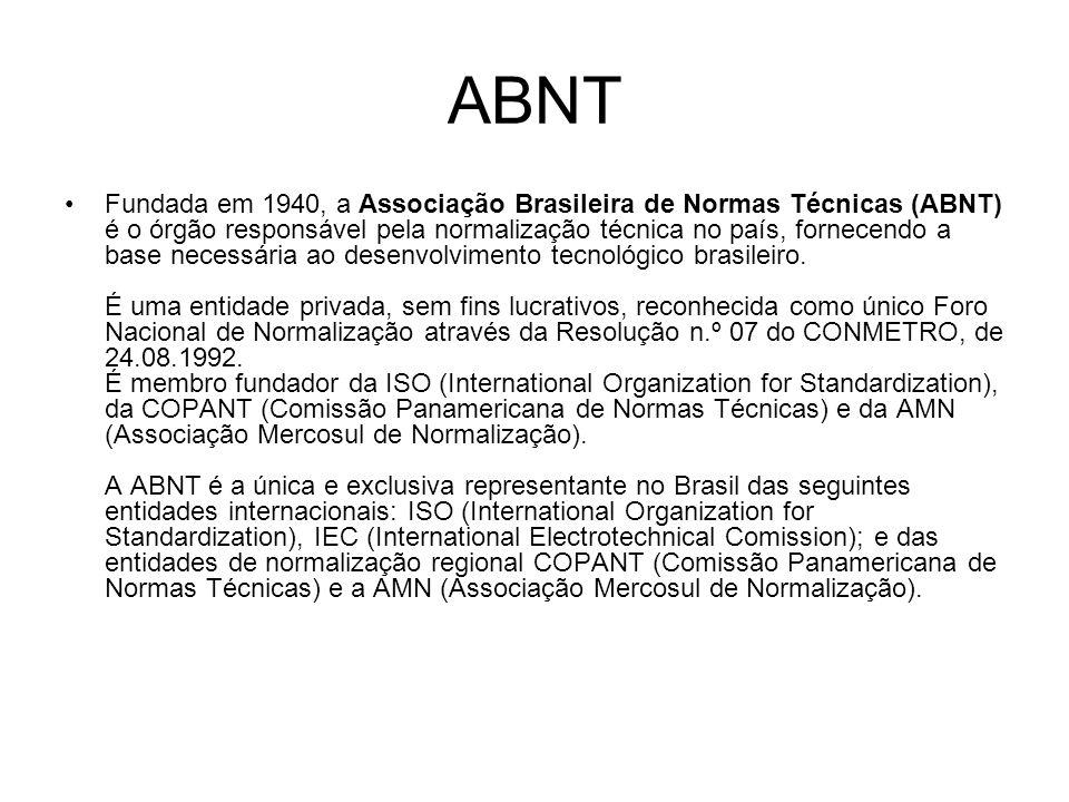 ABNT Fundada em 1940, a Associação Brasileira de Normas Técnicas (ABNT) é o órgão responsável pela normalização técnica no país, fornecendo a base necessária ao desenvolvimento tecnológico brasileiro.