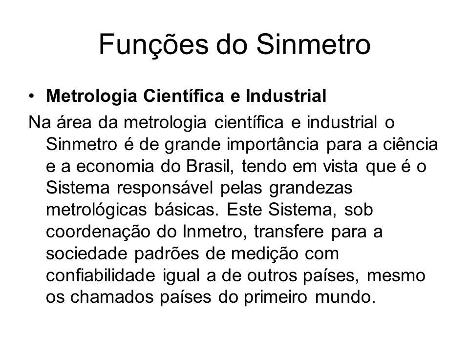 Funções do Sinmetro Metrologia Científica e Industrial Na área da metrologia científica e industrial o Sinmetro é de grande importância para a ciência e a economia do Brasil, tendo em vista que é o Sistema responsável pelas grandezas metrológicas básicas.