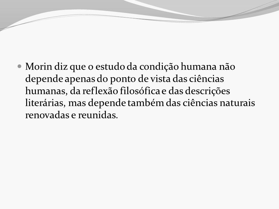 Morin diz que o estudo da condição humana não depende apenas do ponto de vista das ciências humanas, da reflexão filosófica e das descrições literária