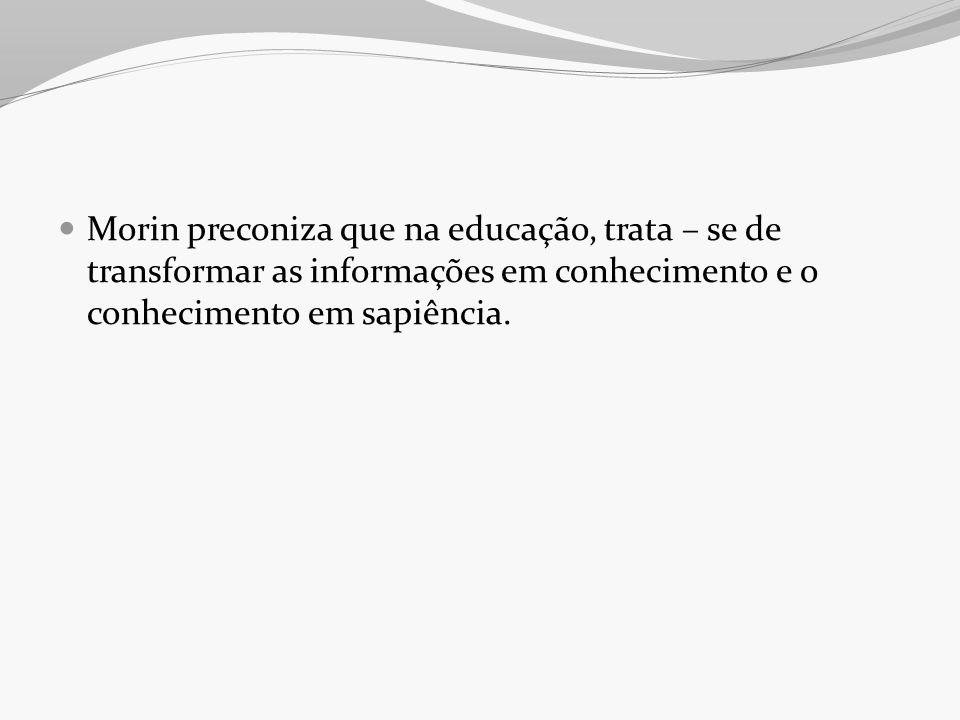 Morin preconiza que na educação, trata – se de transformar as informações em conhecimento e o conhecimento em sapiência.