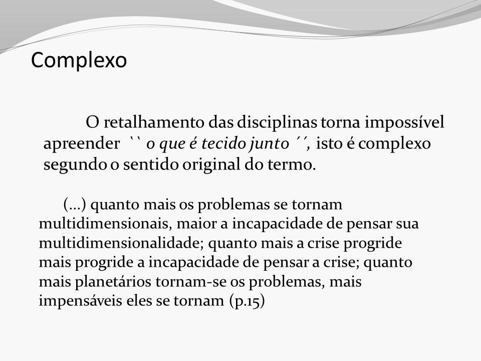Complexo O retalhamento das disciplinas torna impossível apreender `` o que é tecido junto ´´, isto é complexo segundo o sentido original do termo. (.