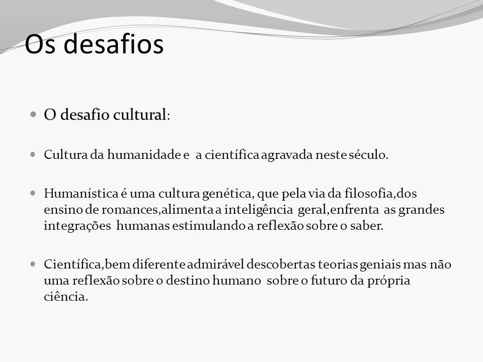 Os desafios O desafio cultural : Cultura da humanidade e a científica agravada neste século. Humanística é uma cultura genética, que pela via da filos