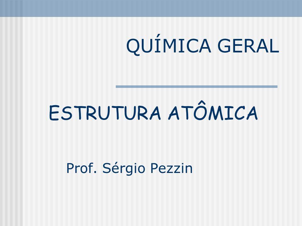 QUÍMICA GERAL Prof. Sérgio Pezzin ESTRUTURA ATÔMICA