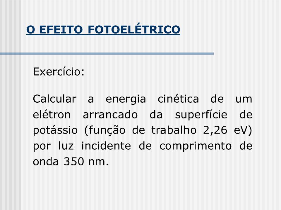 O EFEITO FOTOELÉTRICO Exercício: Calcular a energia cinética de um elétron arrancado da superfície de potássio (função de trabalho 2,26 eV) por luz incidente de comprimento de onda 350 nm.