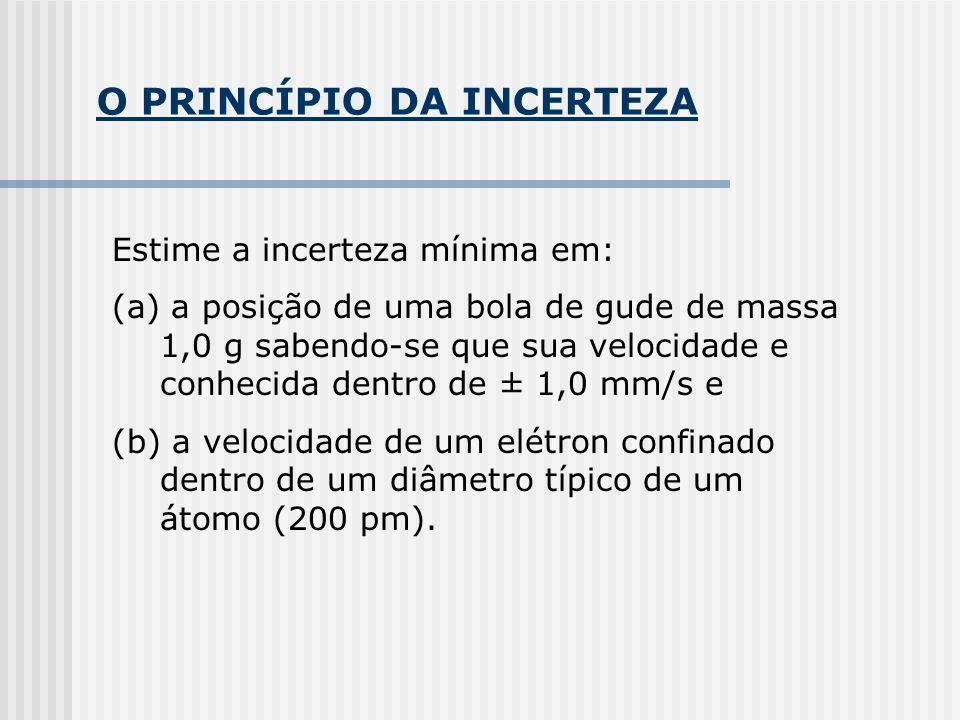 O PRINCÍPIO DA INCERTEZA Estime a incerteza mínima em: (a) a posição de uma bola de gude de massa 1,0 g sabendo-se que sua velocidade e conhecida dentro de ± 1,0 mm/s e (b) a velocidade de um elétron confinado dentro de um diâmetro típico de um átomo (200 pm).