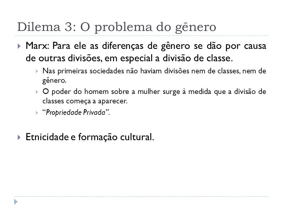 Dilema 3: O problema do gênero Marx: Para ele as diferenças de gênero se dão por causa de outras divisões, em especial a divisão de classe. Nas primei