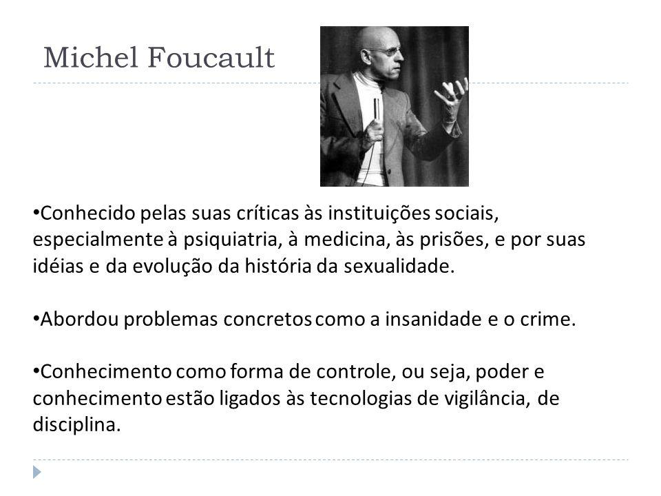 Michel Foucault Conhecido pelas suas críticas às instituições sociais, especialmente à psiquiatria, à medicina, às prisões, e por suas idéias e da evo