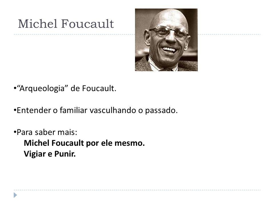 Michel Foucault Arqueologia de Foucault. Entender o familiar vasculhando o passado. Para saber mais: Michel Foucault por ele mesmo. Vigiar e Punir.