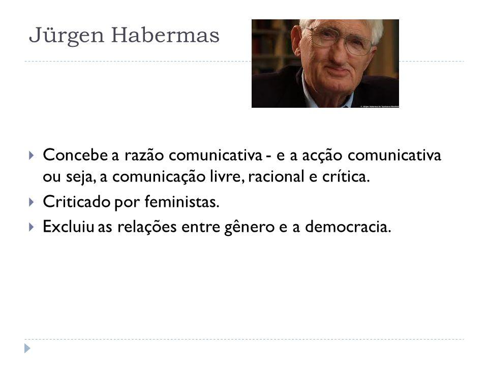 Jürgen Habermas Concebe a razão comunicativa - e a acção comunicativa ou seja, a comunicação livre, racional e crítica. Criticado por feministas. Excl