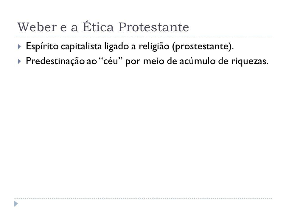 Weber e a Ética Protestante Espírito capitalista ligado a religião (prostestante). Predestinação ao céu por meio de acúmulo de riquezas.