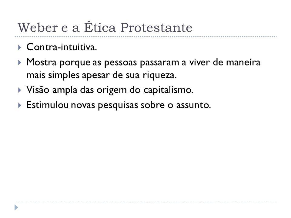 Weber e a Ética Protestante Contra-intuitiva. Mostra porque as pessoas passaram a viver de maneira mais simples apesar de sua riqueza. Visão ampla das