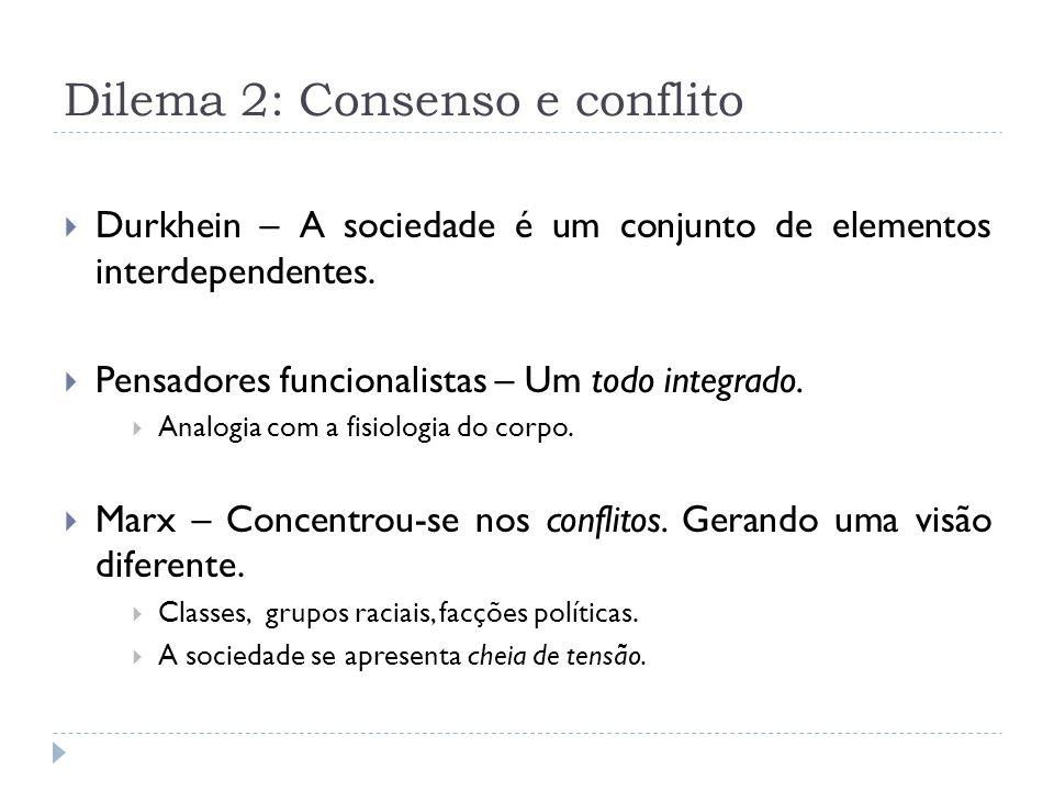 Dilema 2: Consenso e conflito Durkhein – A sociedade é um conjunto de elementos interdependentes. Pensadores funcionalistas – Um todo integrado. Analo