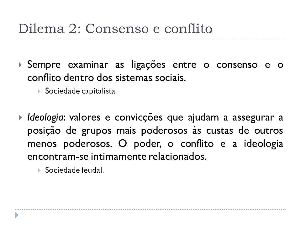 Dilema 2: Consenso e conflito Sempre examinar as ligações entre o consenso e o conflito dentro dos sistemas sociais. Sociedade capitalista. Ideologia: