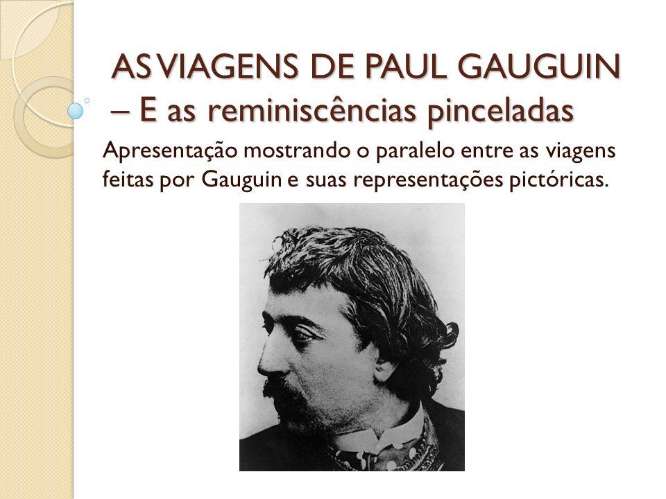 AS VIAGENS DE PAUL GAUGUIN – E as reminiscências pinceladas Apresentação mostrando o paralelo entre as viagens feitas por Gauguin e suas representaçõe