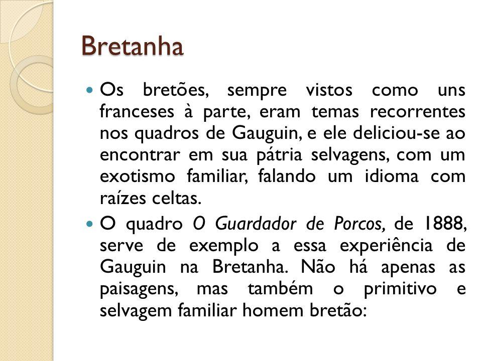 Bretanha Os bretões, sempre vistos como uns franceses à parte, eram temas recorrentes nos quadros de Gauguin, e ele deliciou-se ao encontrar em sua pá