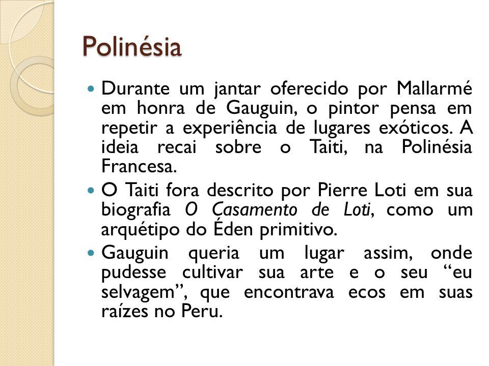 Polinésia Durante um jantar oferecido por Mallarmé em honra de Gauguin, o pintor pensa em repetir a experiência de lugares exóticos. A ideia recai sob