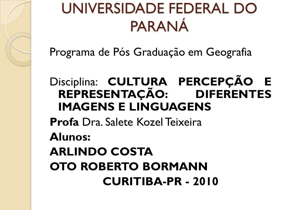 UNIVERSIDADE FEDERAL DO PARANÁ Programa de Pós Graduação em Geografia Disciplina: CULTURA PERCEPÇÃO E REPRESENTAÇÃO: DIFERENTES IMAGENS E LINGUAGENS P