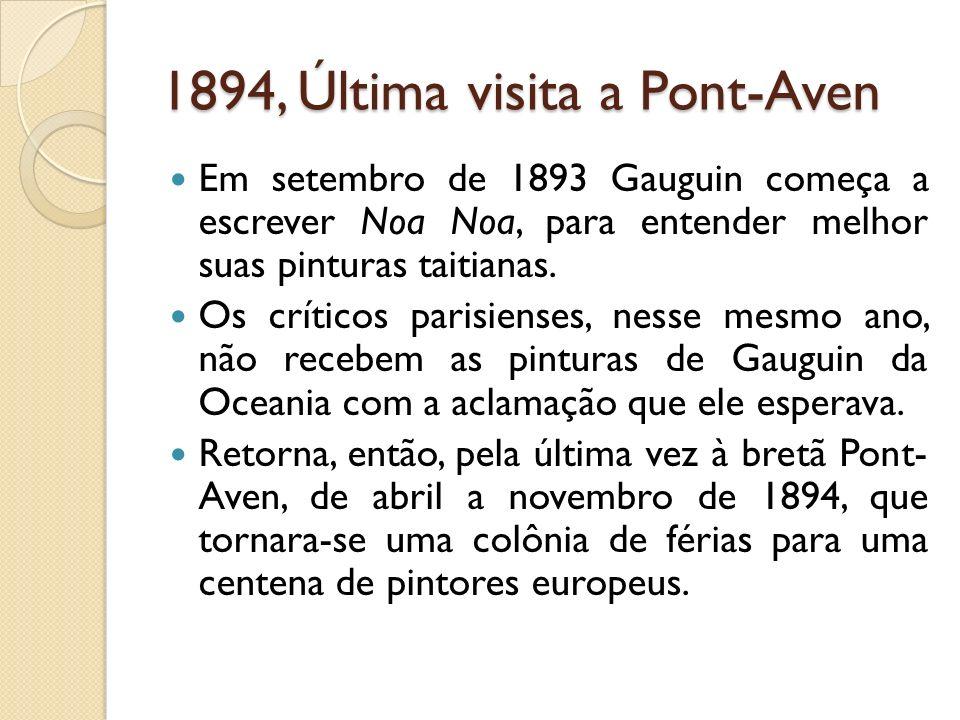1894, Última visita a Pont-Aven Em setembro de 1893 Gauguin começa a escrever Noa Noa, para entender melhor suas pinturas taitianas. Os críticos paris