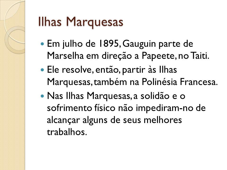 Ilhas Marquesas Em julho de 1895, Gauguin parte de Marselha em direção a Papeete, no Taiti. Ele resolve, então, partir às Ilhas Marquesas, também na P