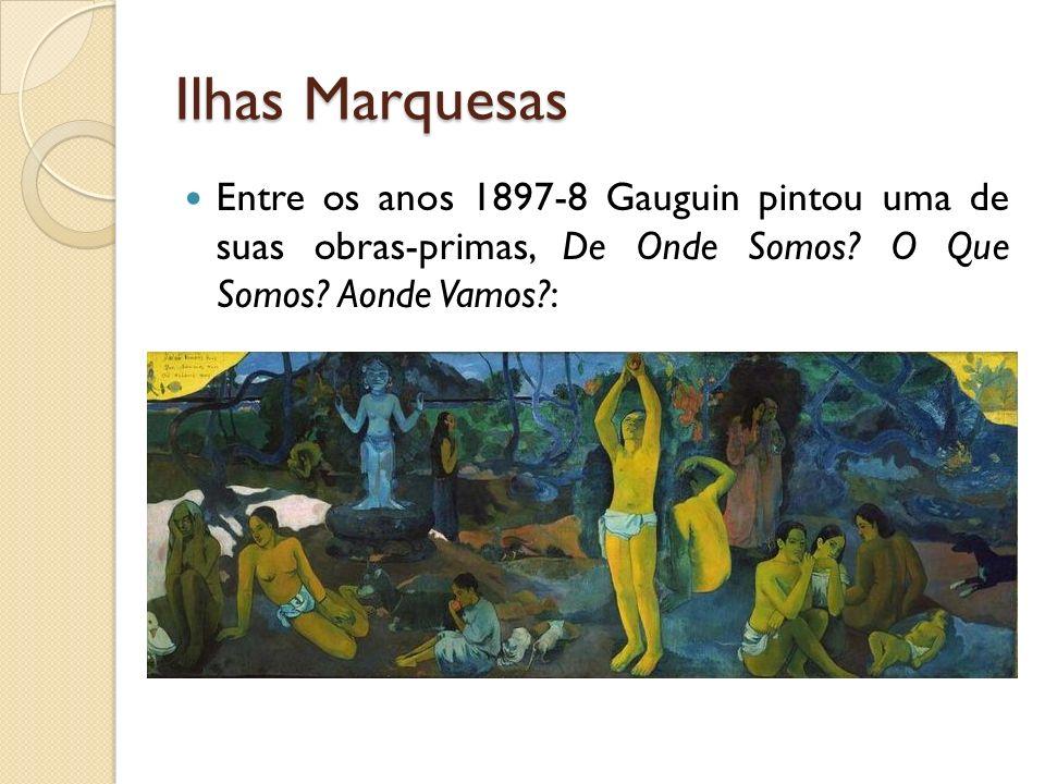 Ilhas Marquesas Entre os anos 1897-8 Gauguin pintou uma de suas obras-primas, De Onde Somos? O Que Somos? Aonde Vamos?:
