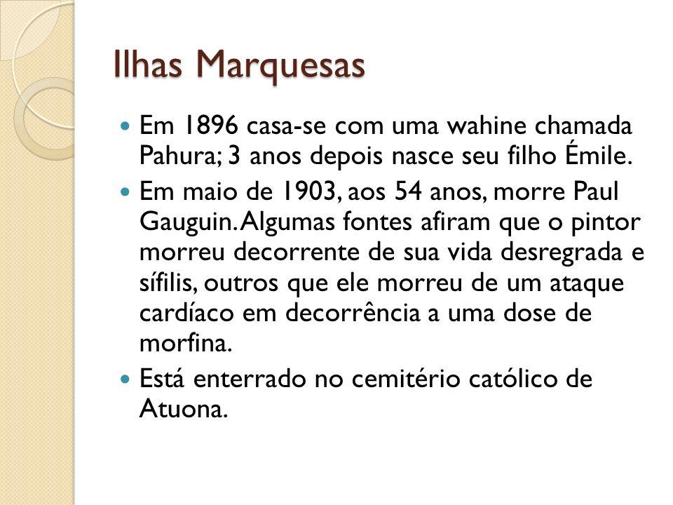 Ilhas Marquesas Em 1896 casa-se com uma wahine chamada Pahura; 3 anos depois nasce seu filho Émile. Em maio de 1903, aos 54 anos, morre Paul Gauguin.