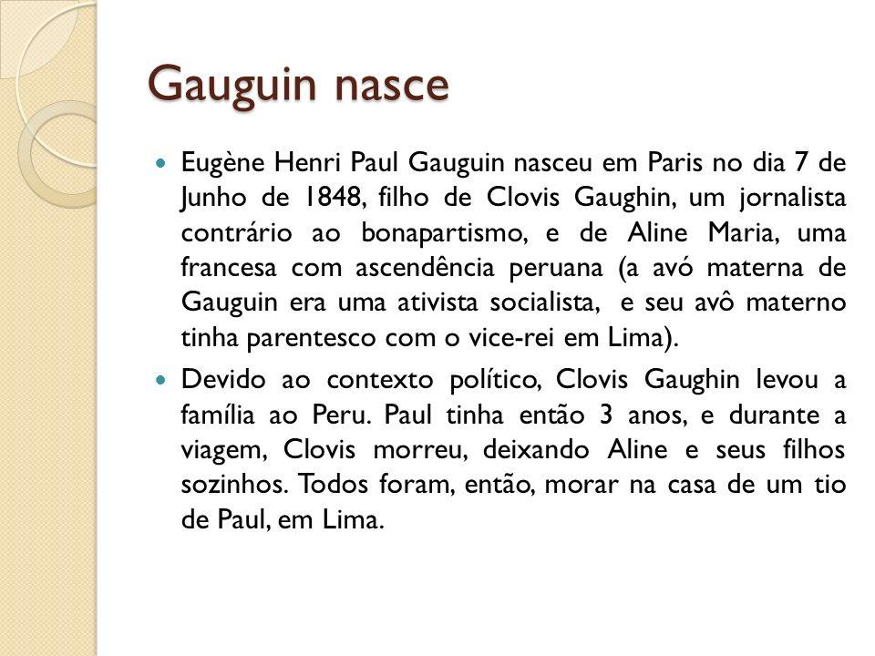 Gauguin nasce Eugène Henri Paul Gauguin nasceu em Paris no dia 7 de Junho de 1848, filho de Clovis Gaughin, um jornalista contrário ao bonapartismo, e