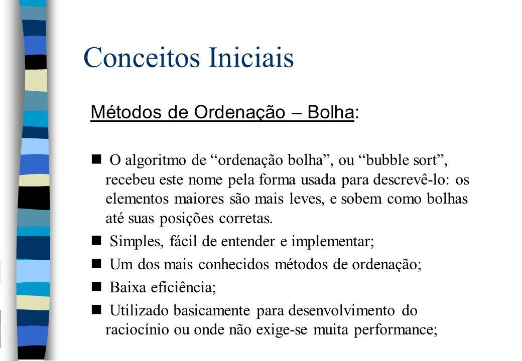 Conceitos Iniciais Métodos de Ordenação – Bolha: n O algoritmo de ordenação bolha, ou bubble sort, recebeu este nome pela forma usada para descrevê-lo: os elementos maiores são mais leves, e sobem como bolhas até suas posições corretas.