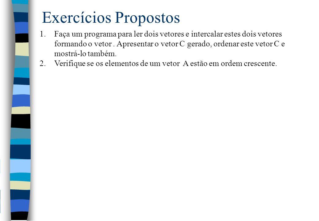 Exercícios Propostos 1.Faça um programa para ler dois vetores e intercalar estes dois vetores formando o vetor. Apresentar o vetor C gerado, ordenar e