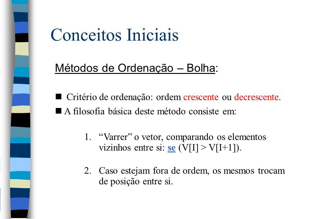 Conceitos Iniciais Métodos de Ordenação – Bolha: n Critério de ordenação: ordem crescente ou decrescente. nA filosofia básica deste método consiste em