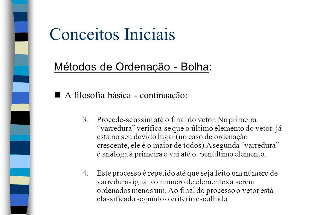 Conceitos Iniciais Métodos de Ordenação - Bolha: n A filosofia básica - continuação: 3.Procede-se assim até o final do vetor. Na primeira varredura ve