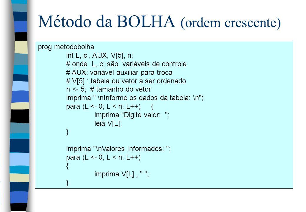 prog metodobolha int L, c, AUX, V[5], n; # onde L, c: são variáveis de controle # AUX: variável auxiliar para troca # V[5] : tabela ou vetor a ser ord