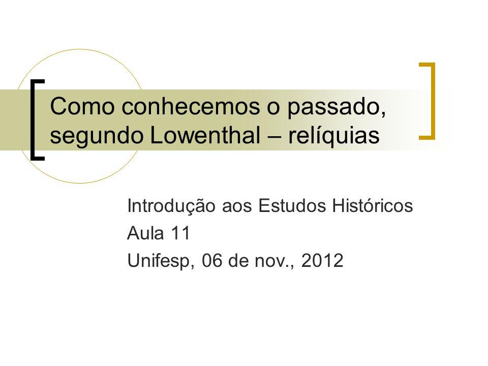 Como conhecemos o passado, segundo Lowenthal – relíquias Introdução aos Estudos Históricos Aula 11 Unifesp, 06 de nov., 2012