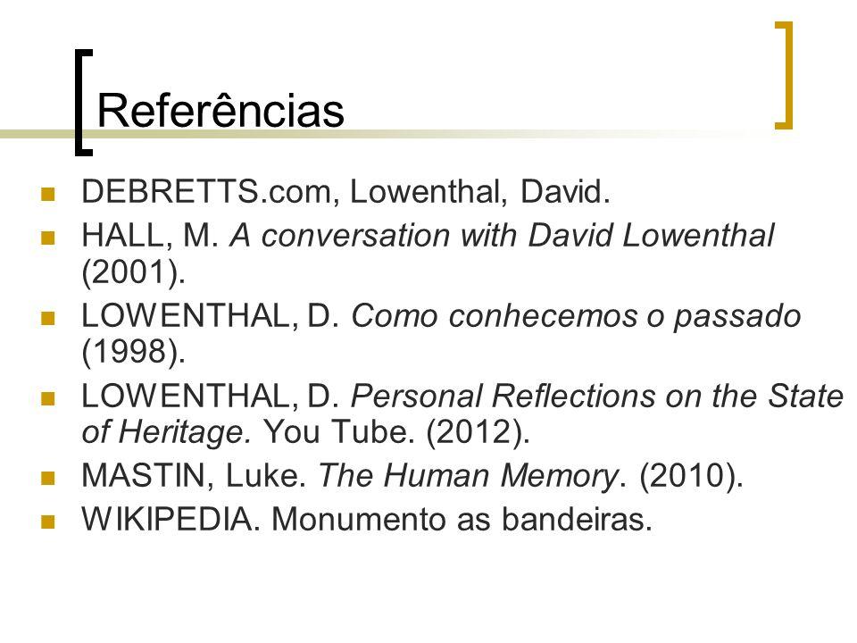 Referências DEBRETTS.com, Lowenthal, David. HALL, M. A conversation with David Lowenthal (2001). LOWENTHAL, D. Como conhecemos o passado (1998). LOWEN
