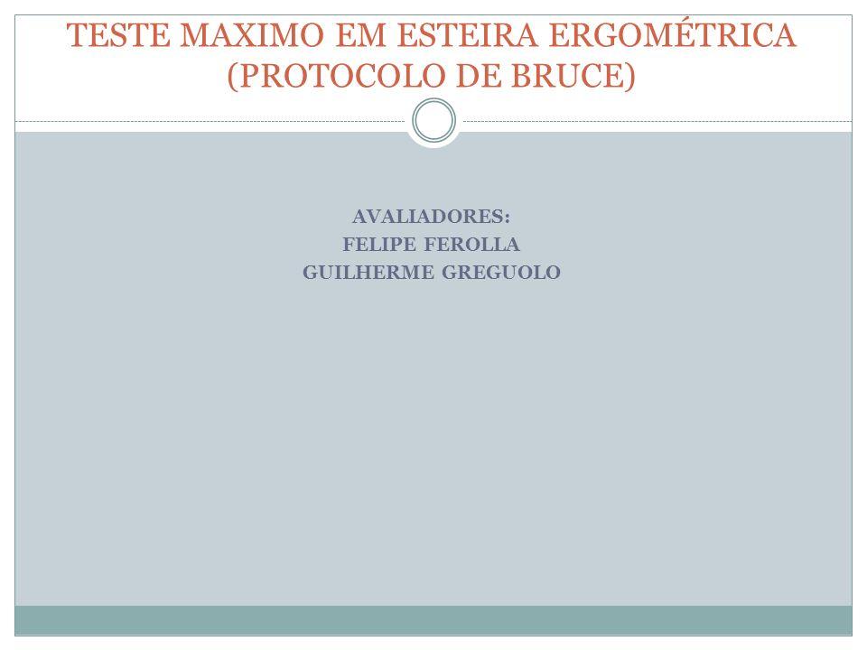 TESTE MAXIMO EM ESTEIRA ERGOMÉTRICA (PROTOCOLO DE BRUCE) AVALIADORES: FELIPE FEROLLA GUILHERME GREGUOLO
