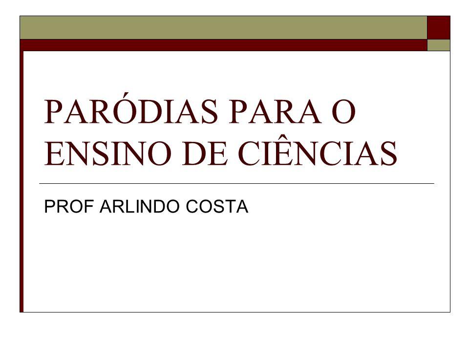 PARÓDIAS PARA O ENSINO DE CIÊNCIAS PROF ARLINDO COSTA