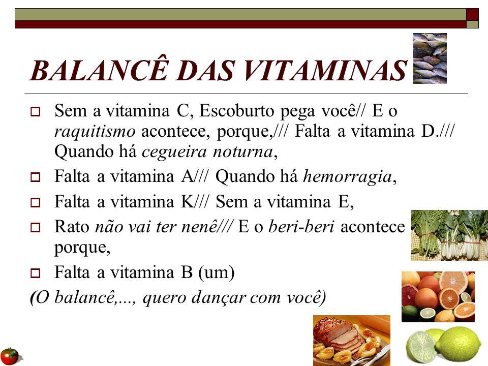 BALANCÊ DAS VITAMINAS Sem a vitamina C, Escoburto pega você// E o raquitismo acontece, porque,/// Falta a vitamina D./// Quando há cegueira noturna, F