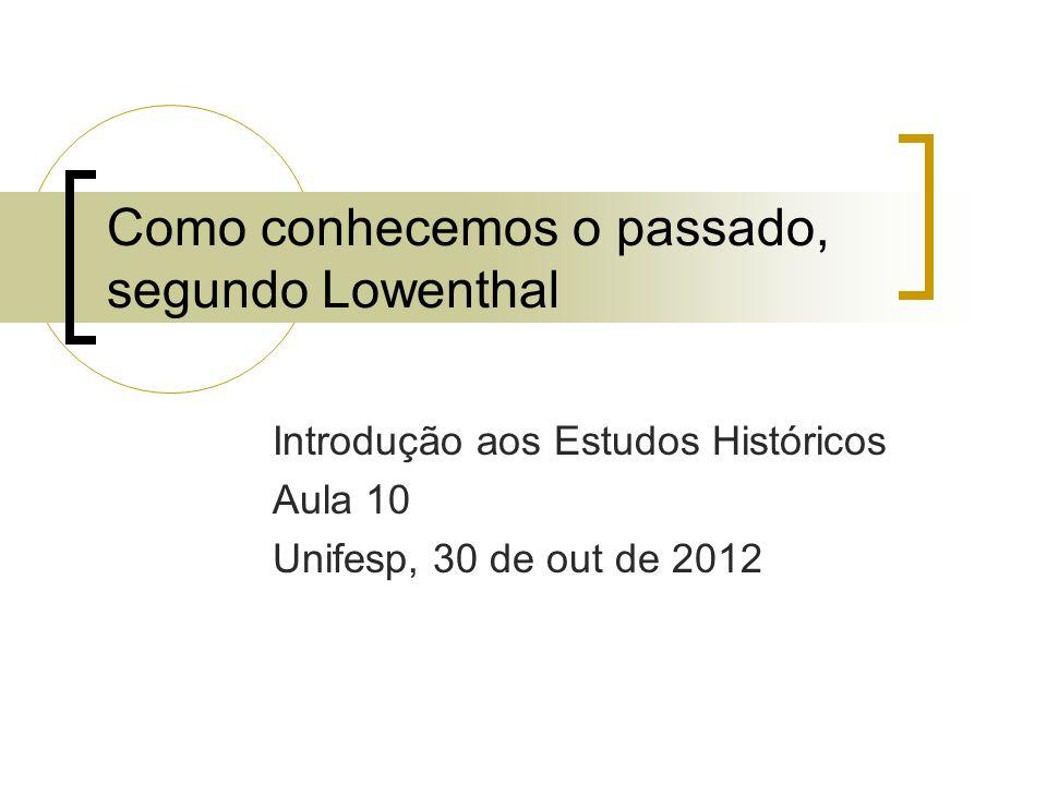 Como conhecemos o passado, segundo Lowenthal Introdução aos Estudos Históricos Aula 10 Unifesp, 30 de out de 2012