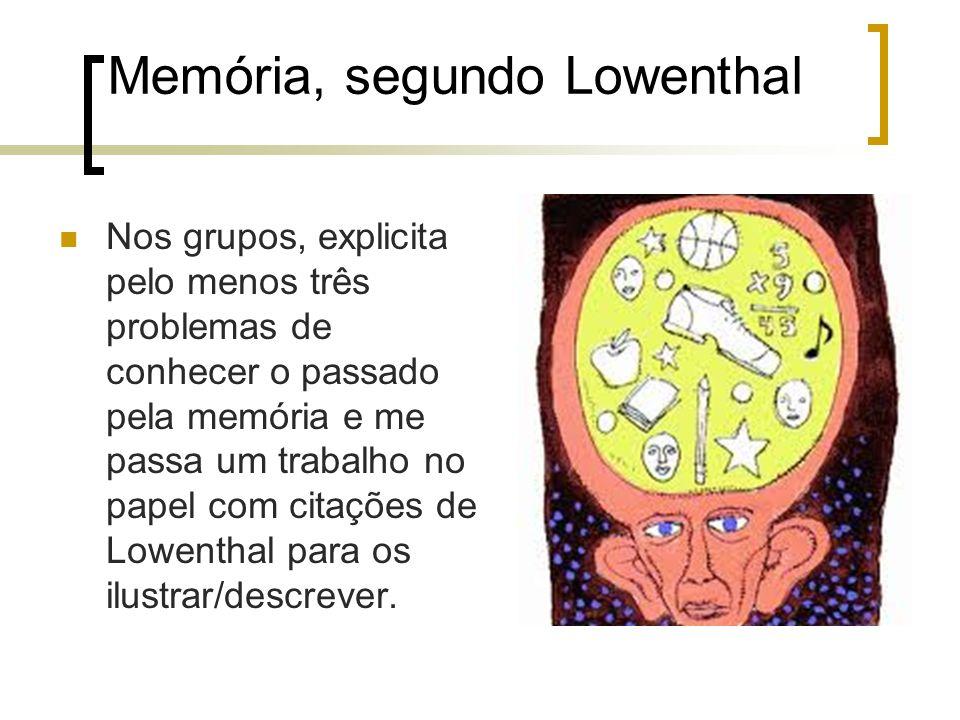 Memória, segundo Lowenthal Nos grupos, explicita pelo menos três problemas de conhecer o passado pela memória e me passa um trabalho no papel com cita