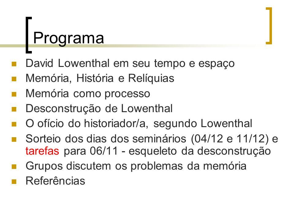 Programa David Lowenthal em seu tempo e espaço Memória, História e Relíquias Memória como processo Desconstrução de Lowenthal O ofício do historiador/