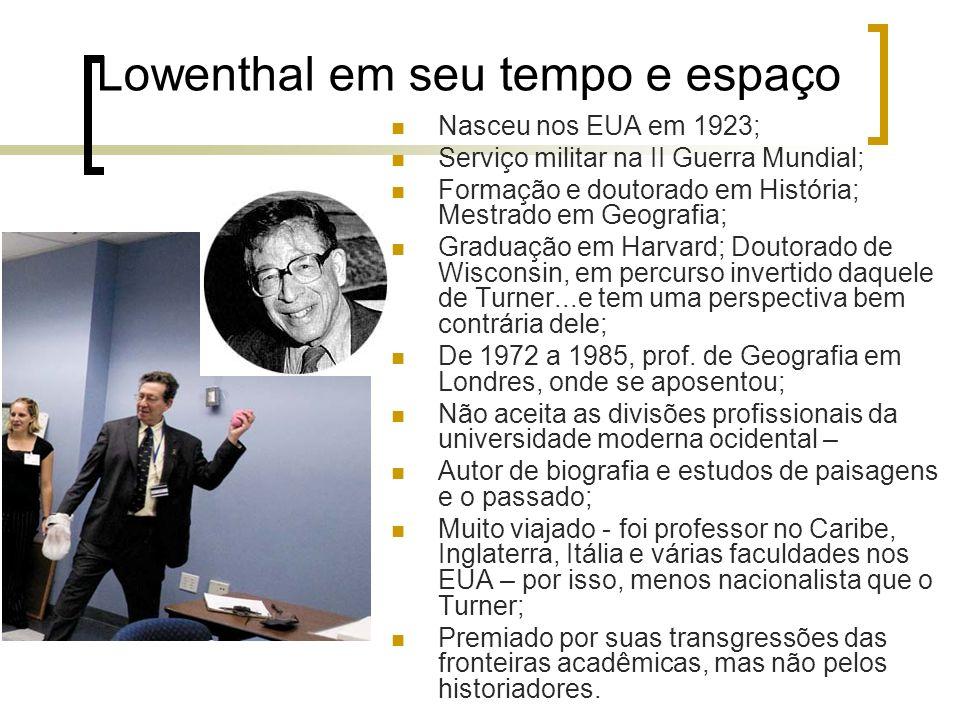 Lowenthal em seu tempo e espaço Nasceu nos EUA em 1923; Serviço militar na II Guerra Mundial; Formação e doutorado em História; Mestrado em Geografia;