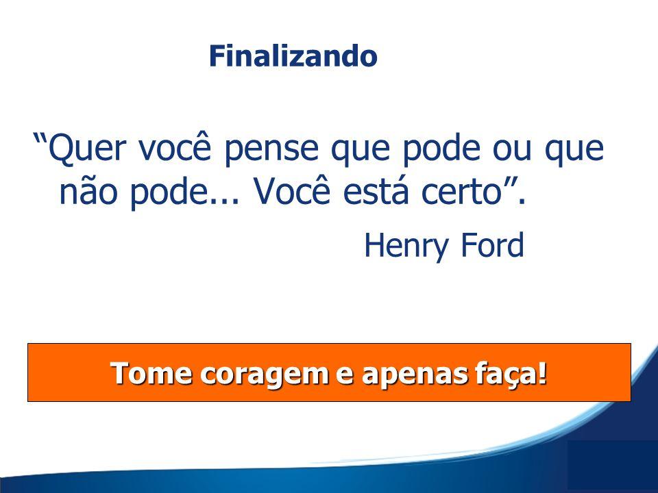 Quer você pense que pode ou que não pode... Você está certo. Henry Ford Tome coragem e apenas faça! Finalizando